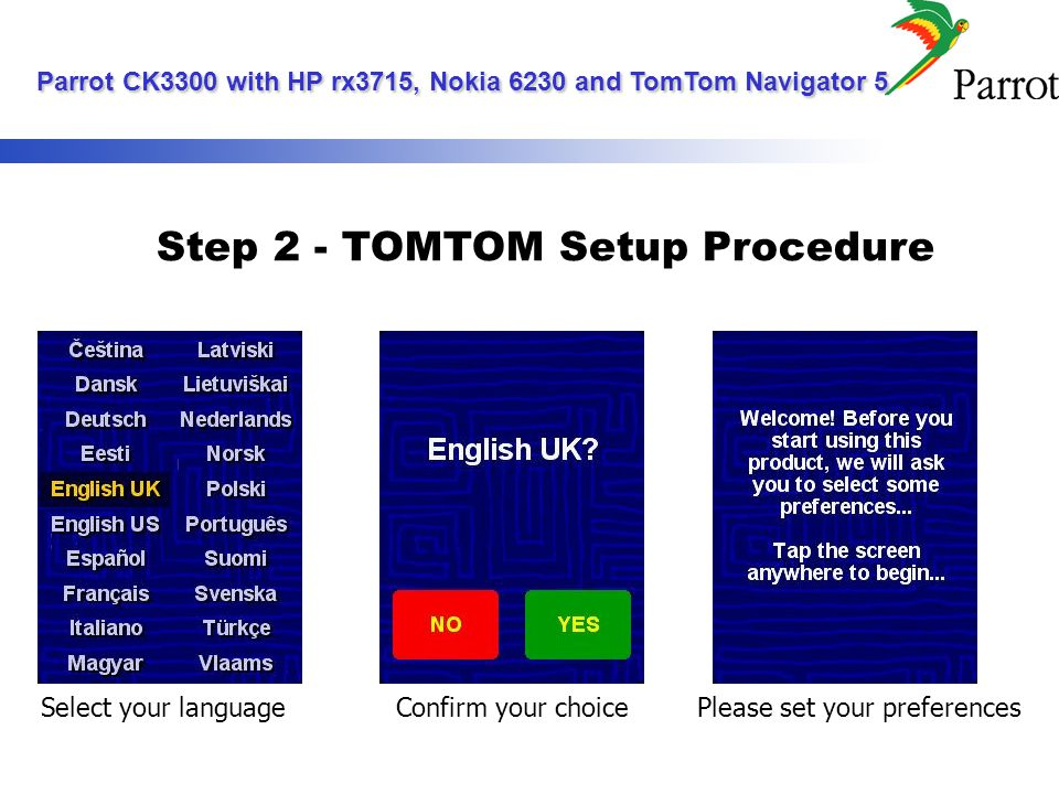 Step 2 - TOMTOM Setup Procedure Select your languageConfirm your choicePlease set your preferences Parrot CK3300 with HP rx3715, Nokia 6230 and TomTom Navigator 5 Parrot CK3300 with HP rx3715, Nokia 6230 and TomTom Navigator 5