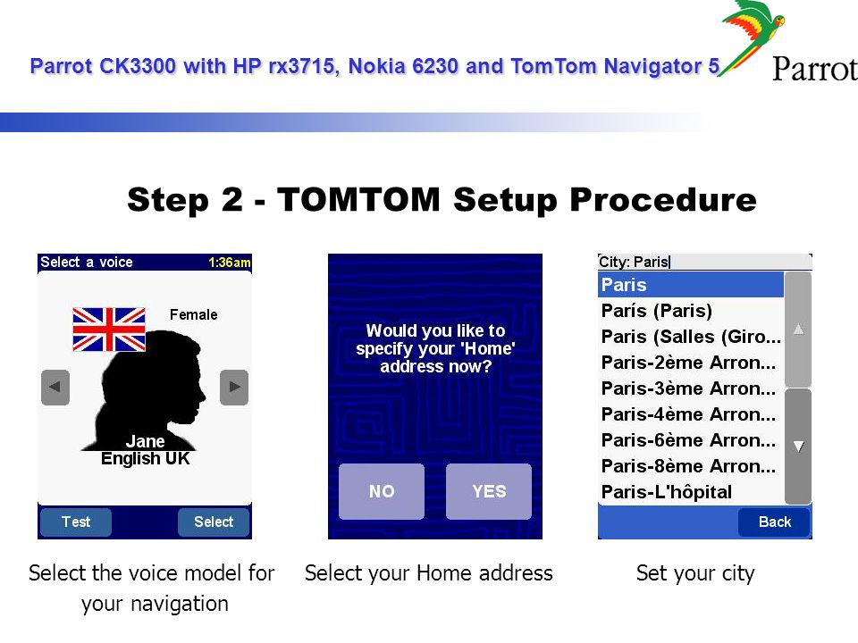 Step 2 - TOMTOM Setup Procedure Select the voice model for your navigation Select your Home addressSet your city Parrot CK3300 with HP rx3715, Nokia 6230 and TomTom Navigator 5 Parrot CK3300 with HP rx3715, Nokia 6230 and TomTom Navigator 5