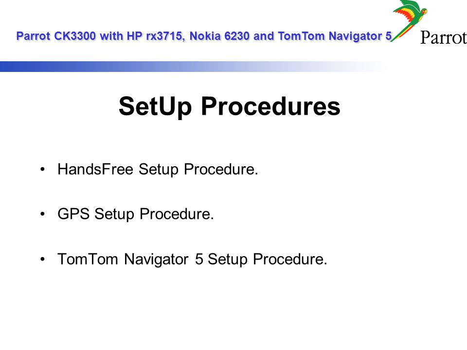 Step 1 - HandsFree Setup Procedure CK3300s start screen Parrot CK3300 with HP rx3715, Nokia 6230 and TomTom Navigator 5 Parrot CK3300 with HP rx3715, Nokia 6230 and TomTom Navigator 5