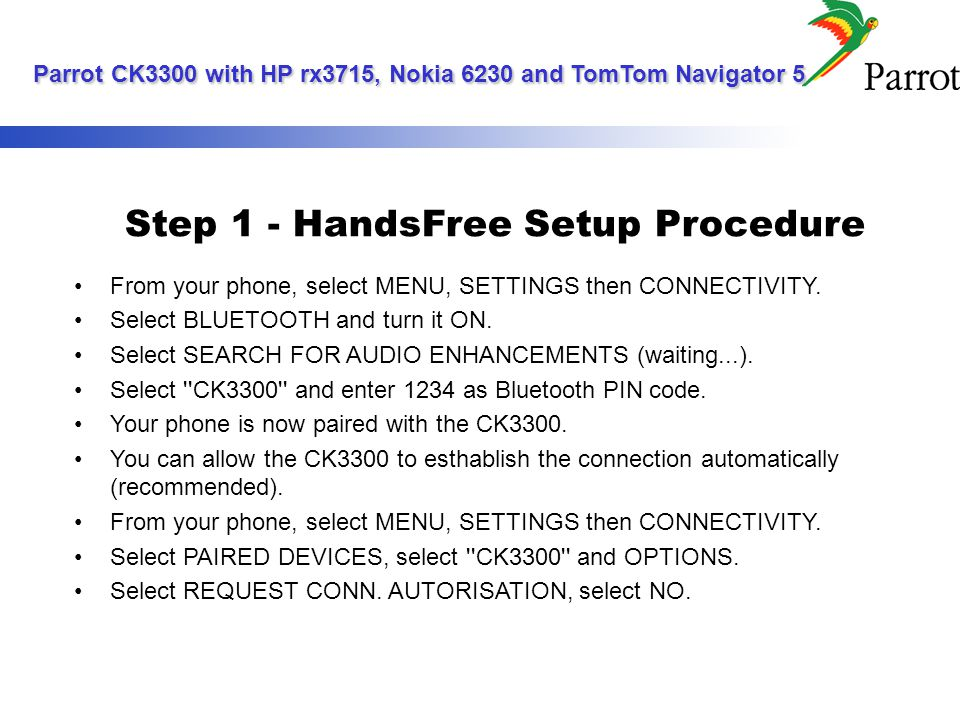 Step 1 - HandsFree Setup Procedure From your phone, select MENU, SETTINGS then CONNECTIVITY.