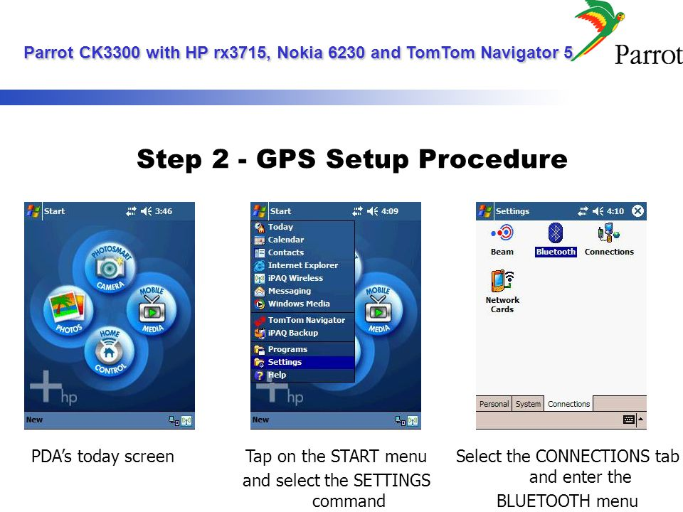 Step 2 - GPS Setup Procedure Make sure the BLUETOOTH is ON and tap on the BLUETOOTH MANAGER link Tap on NEW Parrot CK3300 with HP rx3715, Nokia 6230 and TomTom Navigator 5 Parrot CK3300 with HP rx3715, Nokia 6230 and TomTom Navigator 5