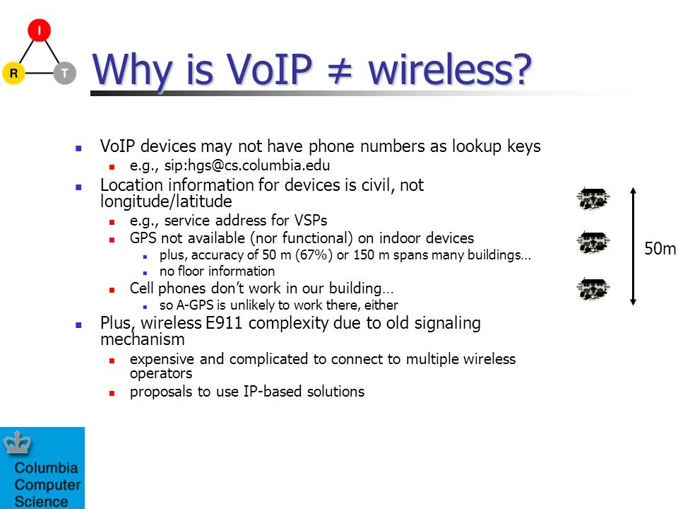 Why is VoIP wireless? VoIP devices may not have phone numbers as lookup keys e.g., sip:hgs@cs.columbia.edu Location information for devices is civil,