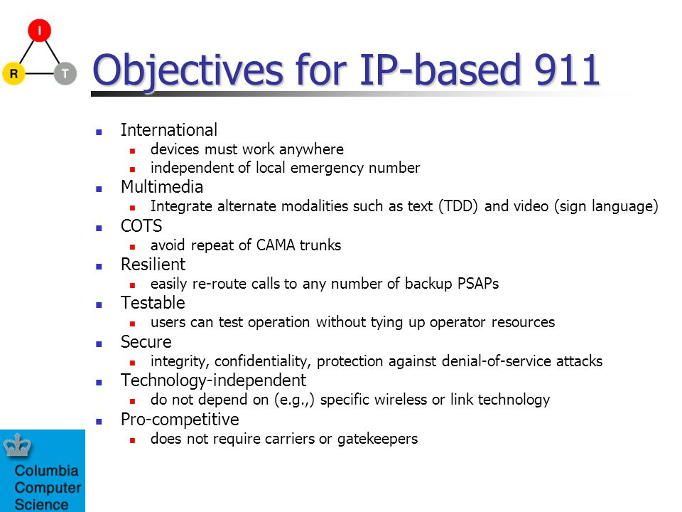Objectives for IP-based 911 International devices must work anywhere independent of local emergency number Multimedia Integrate alternate modalities s