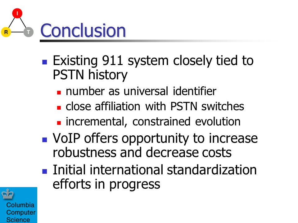 Conclusion Existing 911 system closely tied to PSTN history number as universal identifier close affiliation with PSTN switches incremental, constrain