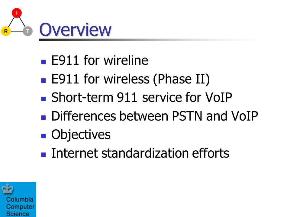 Overview E911 for wireline E911 for wireless (Phase II) Short-term 911 service for VoIP Differences between PSTN and VoIP Objectives Internet standard