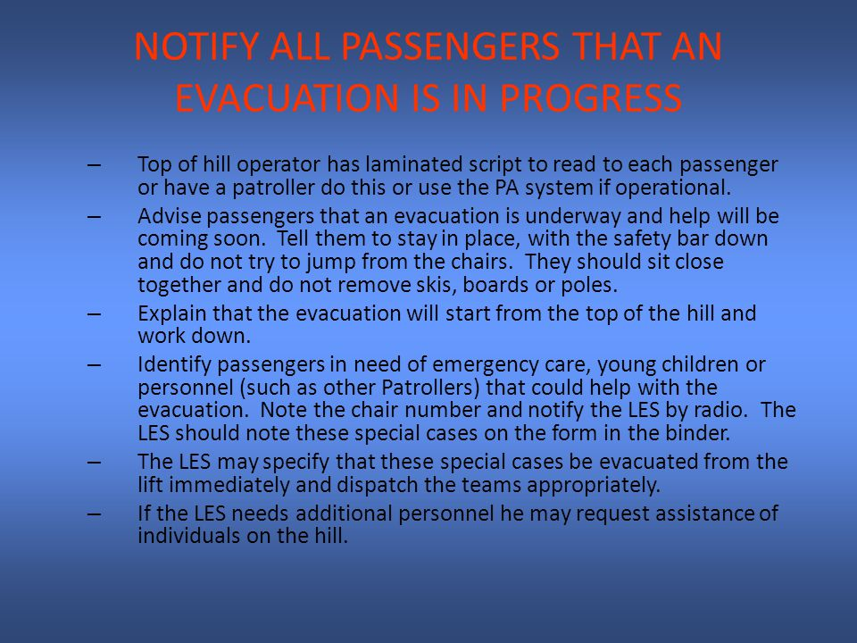 NOTIFY ALL PASSENGERS THAT AN EVACUATION IS IN PROGRESS – Top of hill operator has laminated script to read to each passenger or have a patroller do this or use the PA system if operational.