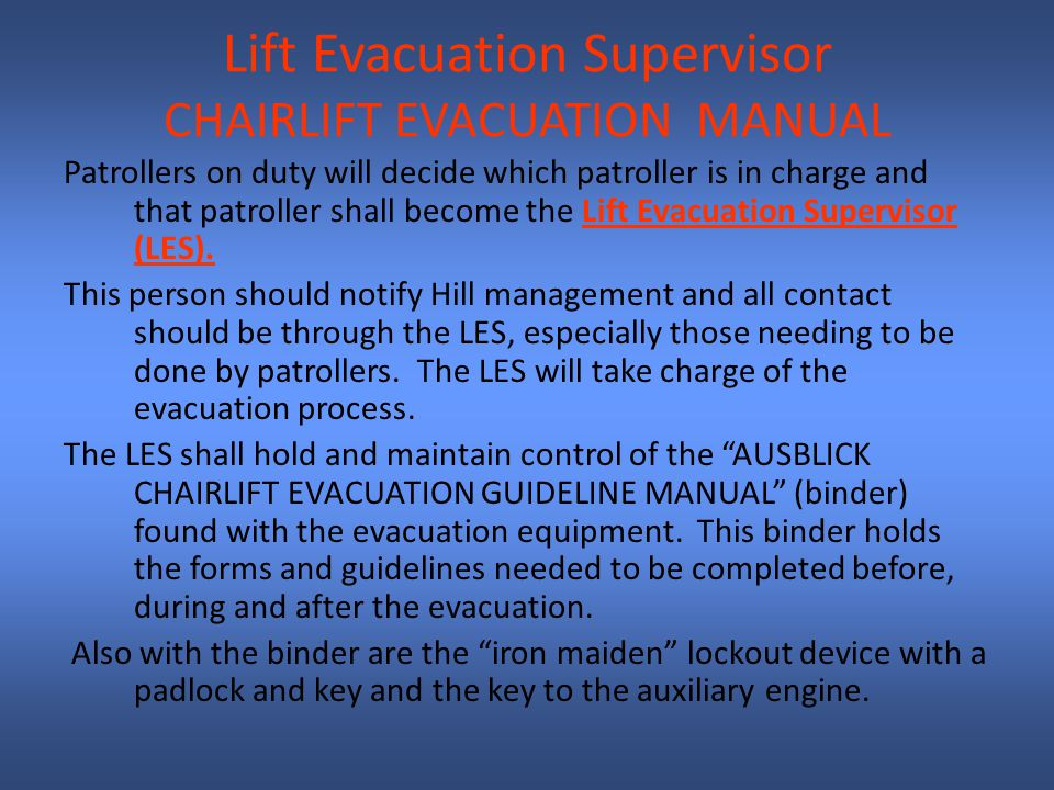 Lift Evacuation Supervisor CHAIRLIFT EVACUATION MANUAL Patrollers on duty will decide which patroller is in charge and that patroller shall become the Lift Evacuation Supervisor (LES).