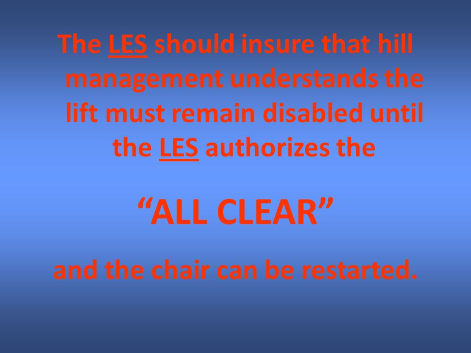 The LES should insure that hill management understands the lift must remain disabled until the LES authorizes the ALL CLEAR and the chair can be restarted.