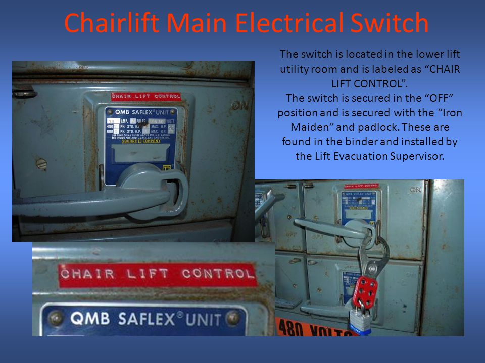 Chairlift Main Electrical Switch The switch is located in the lower lift utility room and is labeled as CHAIR LIFT CONTROL.