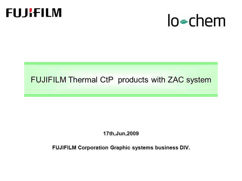 FUJIFILM Thermal CtP products with ZAC system 17th,Jun,2009 FUJIFILM Corporation Graphic systems business DIV.