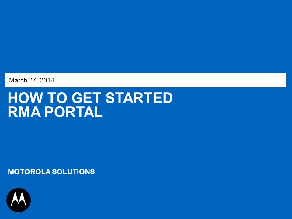 HOW TO GET STARTED RMA PORTAL March 27, 2014 MOTOROLA SOLUTIONS