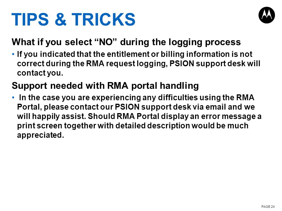 TIPS & TRICKS What if you select NO during the logging process If you indicated that the entitlement or billing information is not correct during the RMA request logging, PSION support desk will contact you.
