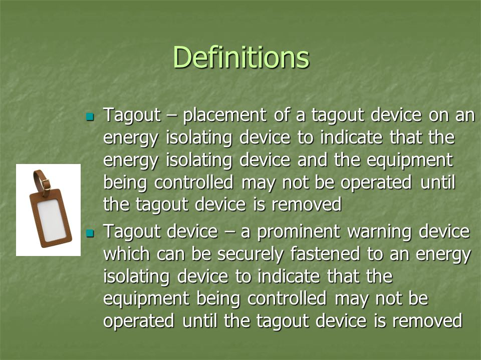 Definitions Tagout – placement of a tagout device on an energy isolating device to indicate that the energy isolating device and the equipment being controlled may not be operated until the tagout device is removed Tagout – placement of a tagout device on an energy isolating device to indicate that the energy isolating device and the equipment being controlled may not be operated until the tagout device is removed Tagout device – a prominent warning device which can be securely fastened to an energy isolating device to indicate that the equipment being controlled may not be operated until the tagout device is removed Tagout device – a prominent warning device which can be securely fastened to an energy isolating device to indicate that the equipment being controlled may not be operated until the tagout device is removed