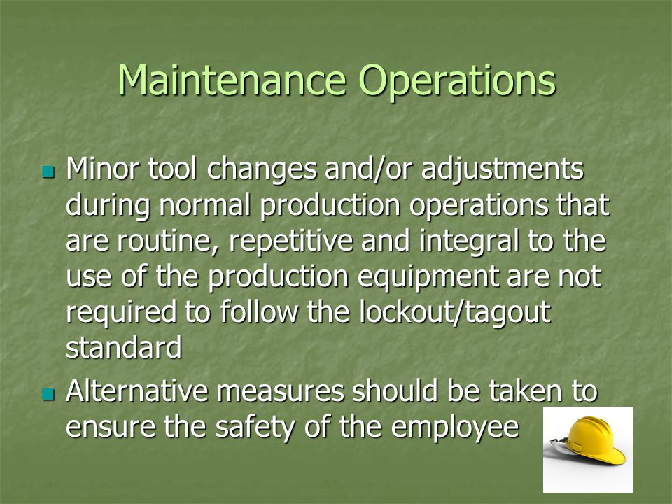 Maintenance Operations Minor tool changes and/or adjustments during normal production operations that are routine, repetitive and integral to the use of the production equipment are not required to follow the lockout/tagout standard Minor tool changes and/or adjustments during normal production operations that are routine, repetitive and integral to the use of the production equipment are not required to follow the lockout/tagout standard Alternative measures should be taken to ensure the safety of the employee Alternative measures should be taken to ensure the safety of the employee