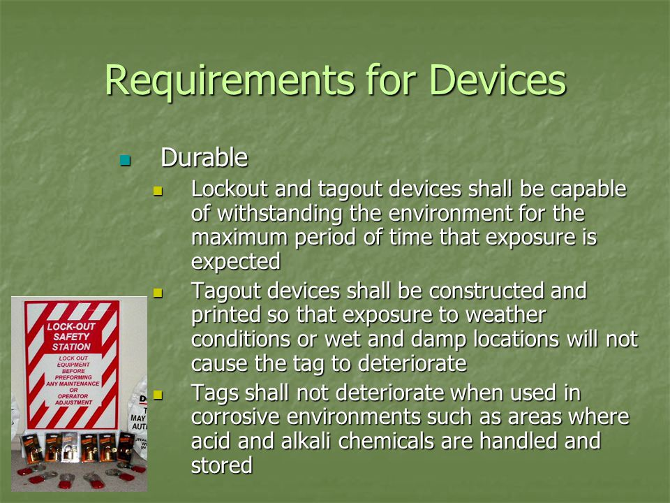 Requirements for Devices Durable Durable Lockout and tagout devices shall be capable of withstanding the environment for the maximum period of time that exposure is expected Lockout and tagout devices shall be capable of withstanding the environment for the maximum period of time that exposure is expected Tagout devices shall be constructed and printed so that exposure to weather conditions or wet and damp locations will not cause the tag to deteriorate Tagout devices shall be constructed and printed so that exposure to weather conditions or wet and damp locations will not cause the tag to deteriorate Tags shall not deteriorate when used in corrosive environments such as areas where acid and alkali chemicals are handled and stored Tags shall not deteriorate when used in corrosive environments such as areas where acid and alkali chemicals are handled and stored