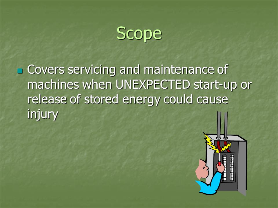 Scope Covers servicing and maintenance of machines when UNEXPECTED start-up or release of stored energy could cause injury Covers servicing and maintenance of machines when UNEXPECTED start-up or release of stored energy could cause injury