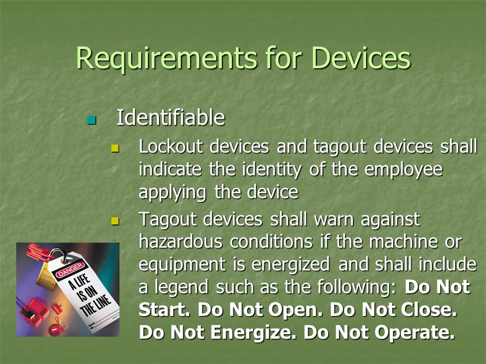 Requirements for Devices Identifiable Identifiable Lockout devices and tagout devices shall indicate the identity of the employee applying the device Lockout devices and tagout devices shall indicate the identity of the employee applying the device Tagout devices shall warn against hazardous conditions if the machine or equipment is energized and shall include a legend such as the following: Do Not Start.