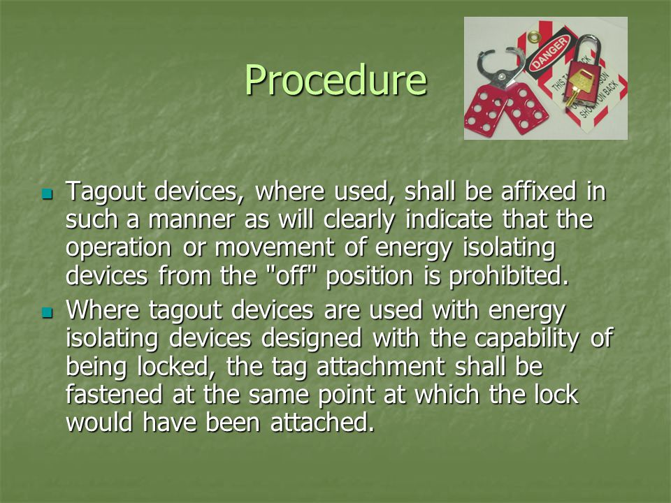 Procedure Tagout devices, where used, shall be affixed in such a manner as will clearly indicate that the operation or movement of energy isolating devices from the off position is prohibited.