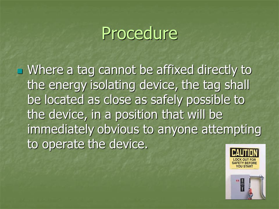 Procedure Where a tag cannot be affixed directly to the energy isolating device, the tag shall be located as close as safely possible to the device, in a position that will be immediately obvious to anyone attempting to operate the device.