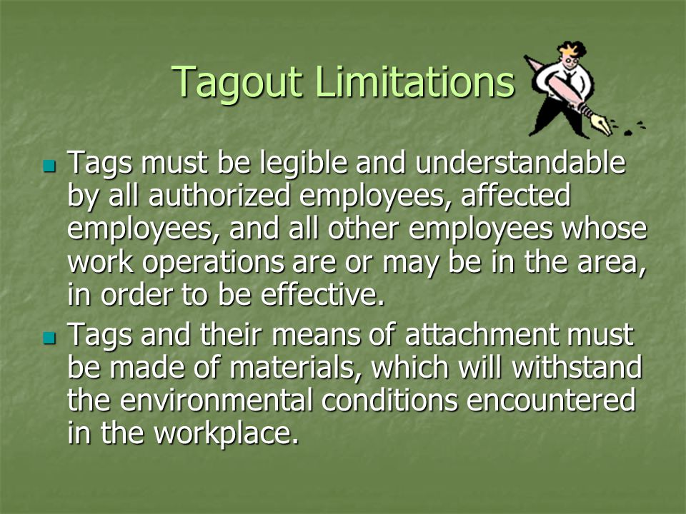Tagout Limitations Tags must be legible and understandable by all authorized employees, affected employees, and all other employees whose work operations are or may be in the area, in order to be effective.