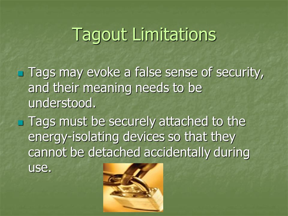 Tagout Limitations Tags may evoke a false sense of security, and their meaning needs to be understood.