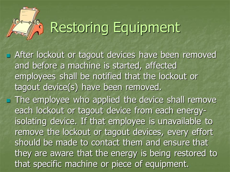 Restoring Equipment After lockout or tagout devices have been removed and before a machine is started, affected employees shall be notified that the lockout or tagout device(s) have been removed.
