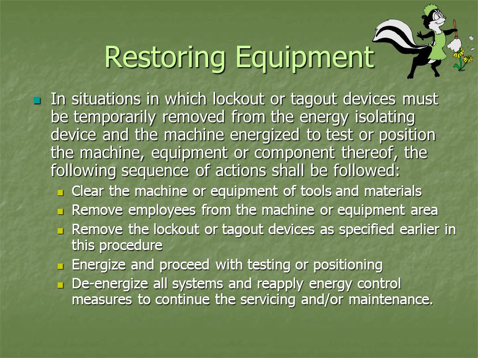 Restoring Equipment In situations in which lockout or tagout devices must be temporarily removed from the energy isolating device and the machine energized to test or position the machine, equipment or component thereof, the following sequence of actions shall be followed: In situations in which lockout or tagout devices must be temporarily removed from the energy isolating device and the machine energized to test or position the machine, equipment or component thereof, the following sequence of actions shall be followed: Clear the machine or equipment of tools and materials Clear the machine or equipment of tools and materials Remove employees from the machine or equipment area Remove employees from the machine or equipment area Remove the lockout or tagout devices as specified earlier in this procedure Remove the lockout or tagout devices as specified earlier in this procedure Energize and proceed with testing or positioning Energize and proceed with testing or positioning De-energize all systems and reapply energy control measures to continue the servicing and/or maintenance.