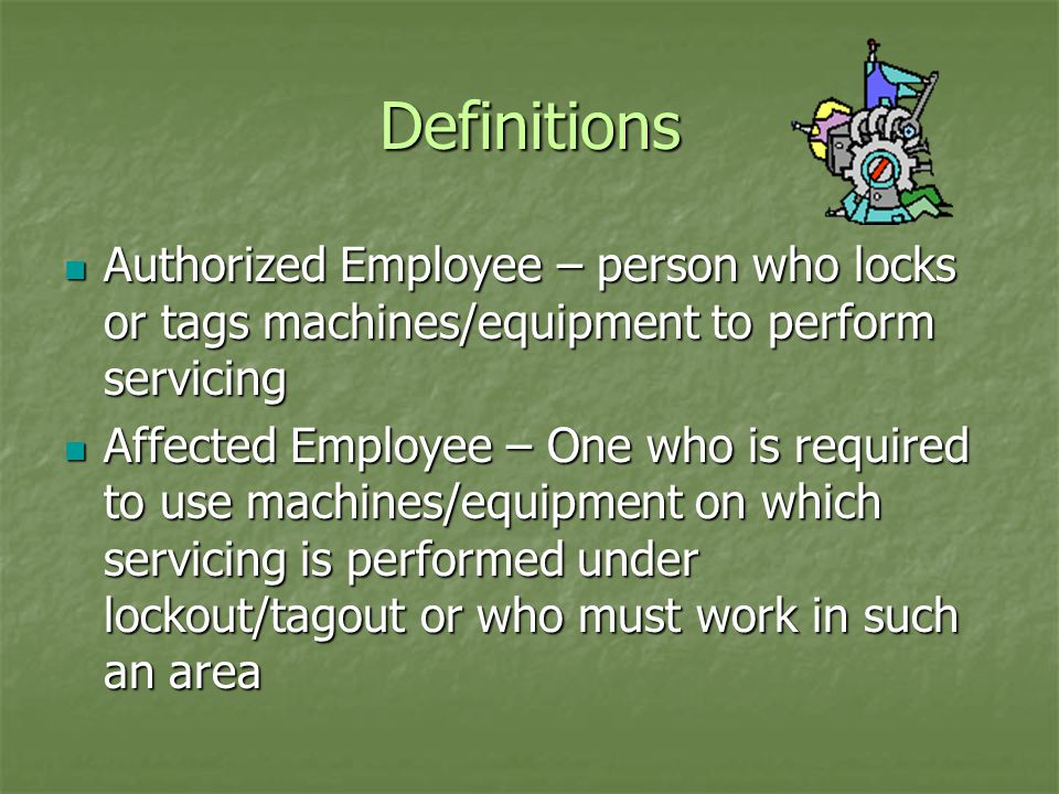 Definitions Authorized Employee – person who locks or tags machines/equipment to perform servicing Authorized Employee – person who locks or tags machines/equipment to perform servicing Affected Employee – One who is required to use machines/equipment on which servicing is performed under lockout/tagout or who must work in such an area Affected Employee – One who is required to use machines/equipment on which servicing is performed under lockout/tagout or who must work in such an area