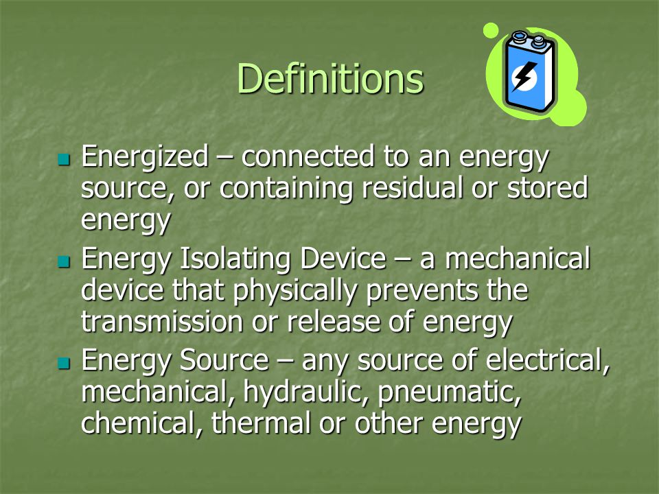 Definitions Energized – connected to an energy source, or containing residual or stored energy Energized – connected to an energy source, or containing residual or stored energy Energy Isolating Device – a mechanical device that physically prevents the transmission or release of energy Energy Isolating Device – a mechanical device that physically prevents the transmission or release of energy Energy Source – any source of electrical, mechanical, hydraulic, pneumatic, chemical, thermal or other energy Energy Source – any source of electrical, mechanical, hydraulic, pneumatic, chemical, thermal or other energy