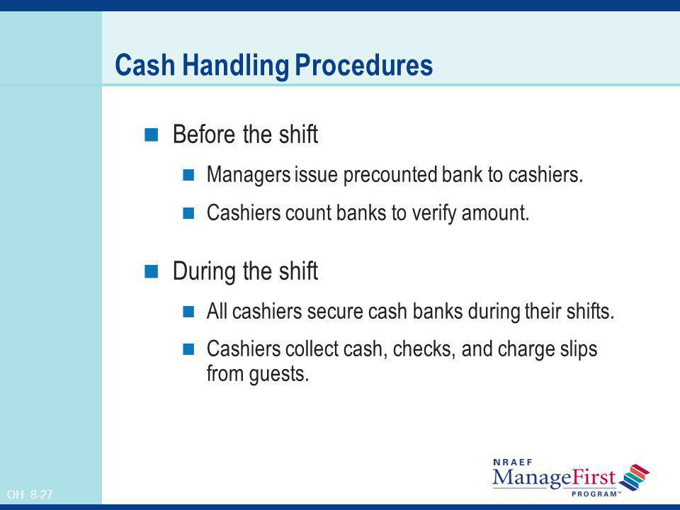 OH 8-27 Cash Handling Procedures Before the shift Managers issue precounted bank to cashiers. Cashiers count banks to verify amount. During the shift