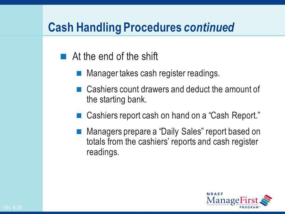 OH 8-28 Cash Handling Procedures continued At the end of the shift Manager takes cash register readings. Cashiers count drawers and deduct the amount