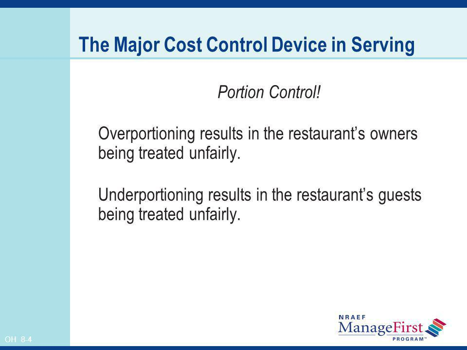 OH 8-4 The Major Cost Control Device in Serving Portion Control! Overportioning results in the restaurants owners being treated unfairly. Underportion