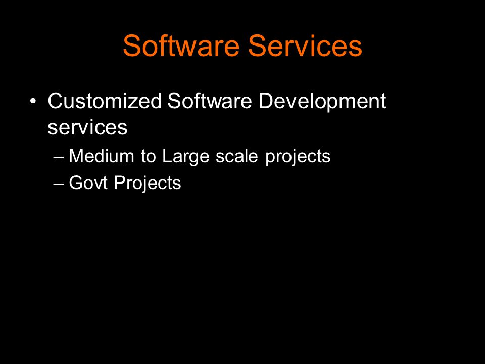 Software Services Customized Software Development services –Medium to Large scale projects –Govt Projects