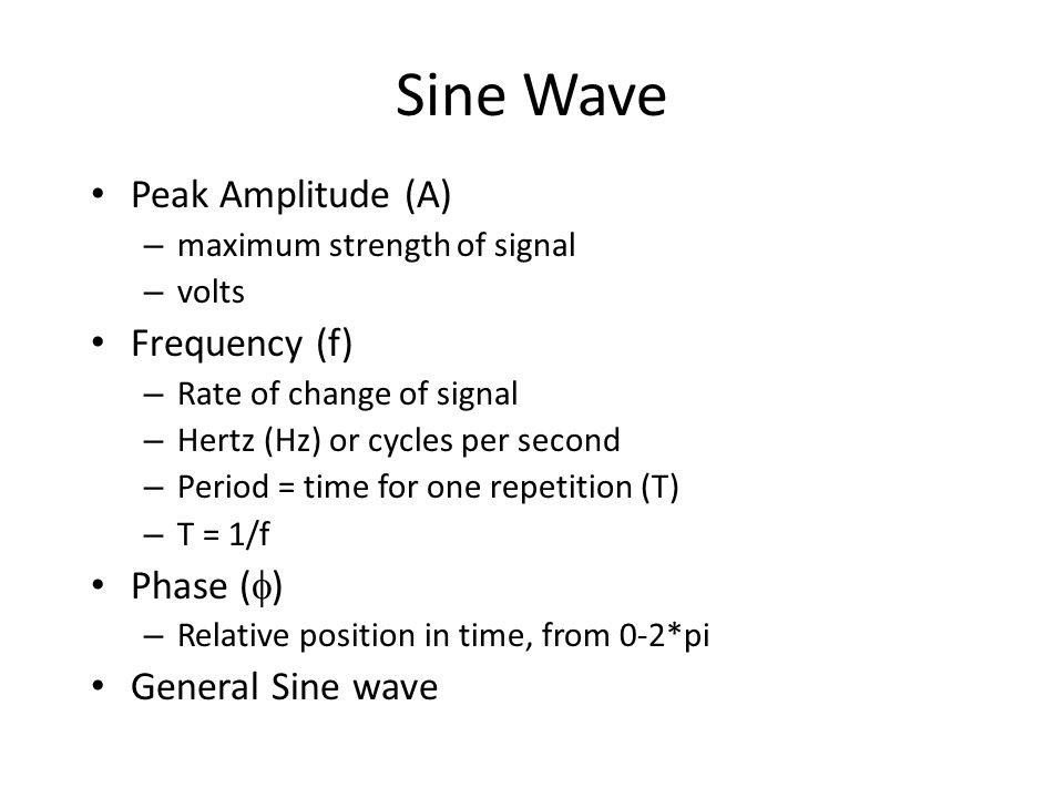 Sine Wave Peak Amplitude (A) – maximum strength of signal – volts Frequency (f) – Rate of change of signal – Hertz (Hz) or cycles per second – Period