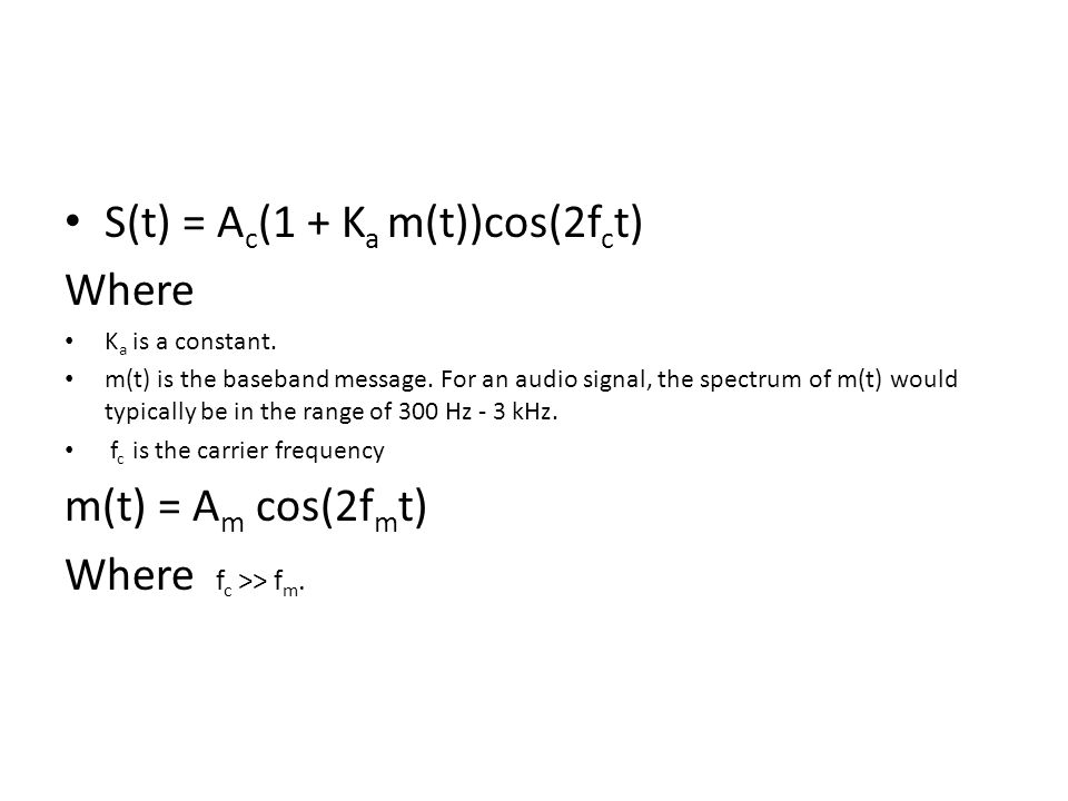 S(t) = A c (1 + K a m(t))cos(2f c t) Where K a is a constant. m(t) is the baseband message. For an audio signal, the spectrum of m(t) would typically