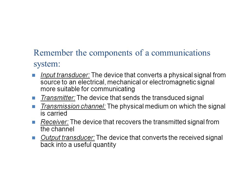 Remember the components of a communications system: Input transducer: The device that converts a physical signal from source to an electrical, mechani