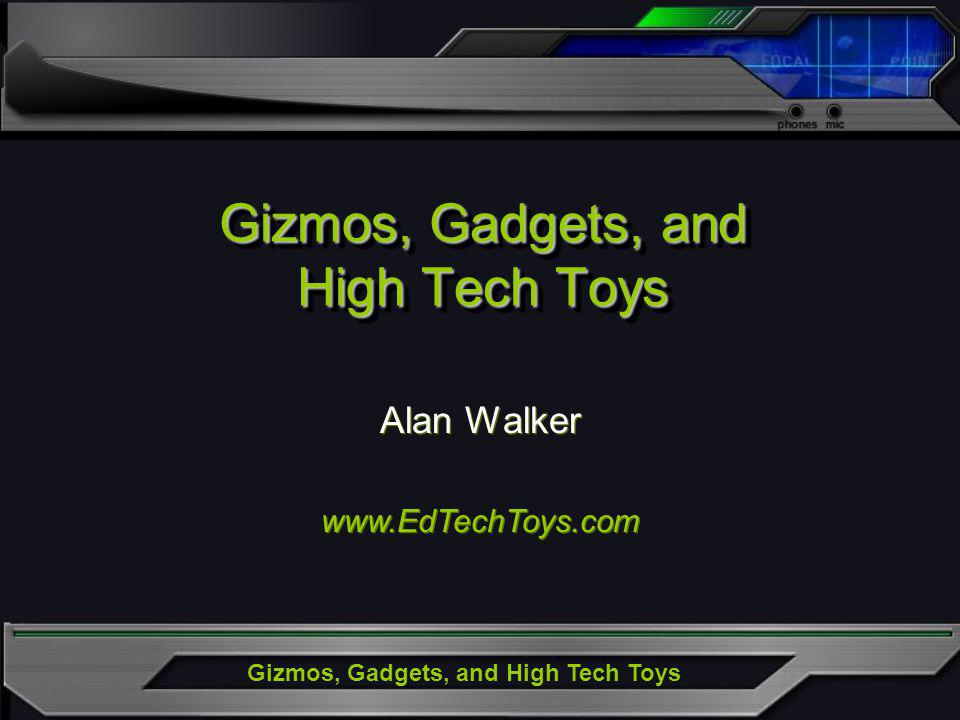 Gizmos, Gadgets, and High Tech Toys Alan Walker www.EdTechToys.com