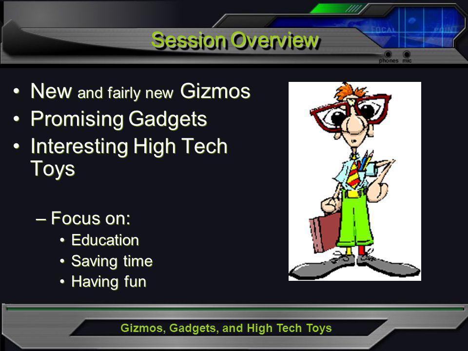 Gizmos, Gadgets, and High Tech Toys New and fairly new Gizmos Promising Gadgets Interesting High Tech Toys –Focus on: Education Saving time Having fun