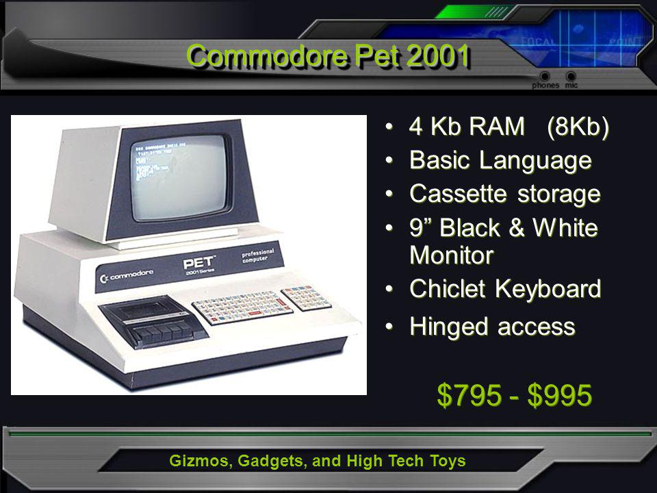 Gizmos, Gadgets, and High Tech Toys Commodore Pet 2001 4 Kb RAM (8Kb) Basic Language Cassette storage 9 Black & White Monitor Chiclet Keyboard Hinged access $795 - $995 4 Kb RAM (8Kb) Basic Language Cassette storage 9 Black & White Monitor Chiclet Keyboard Hinged access $795 - $995
