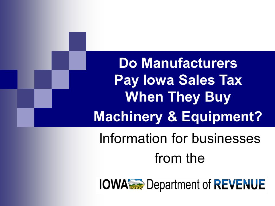 Information for businesses from the Do Manufacturers Pay Iowa Sales Tax When They Buy Machinery & Equipment