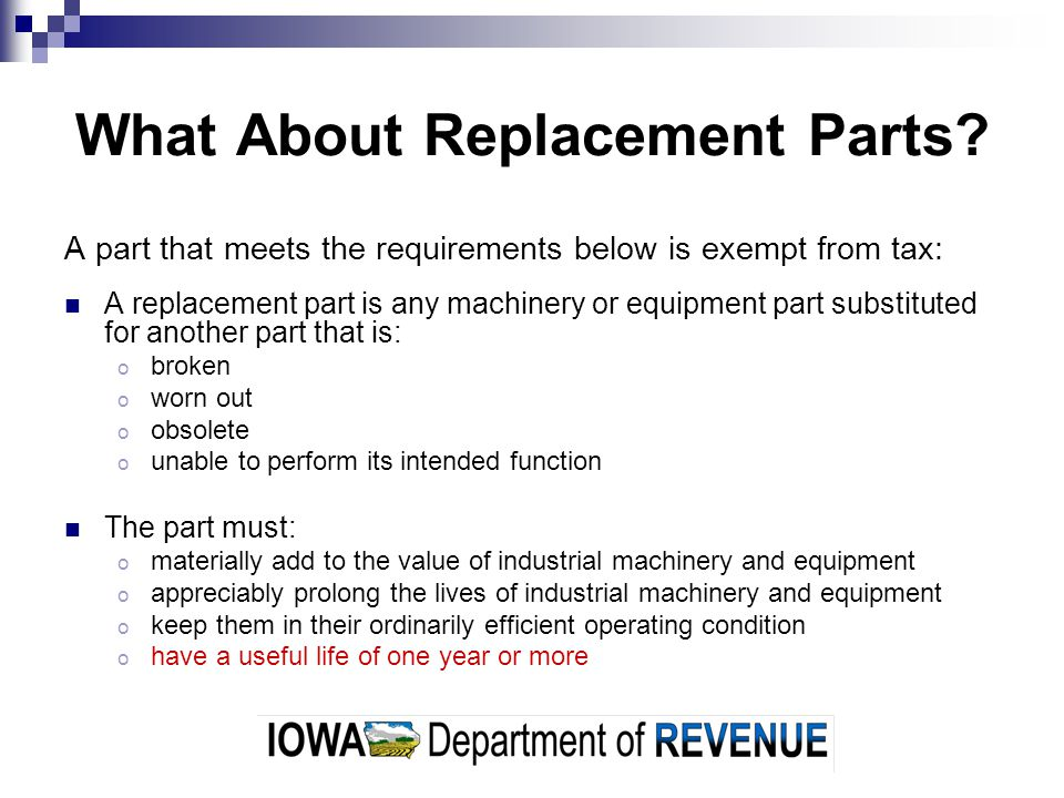 What About Replacement Parts? A part that meets the requirements below is exempt from tax: A replacement part is any machinery or equipment part subst