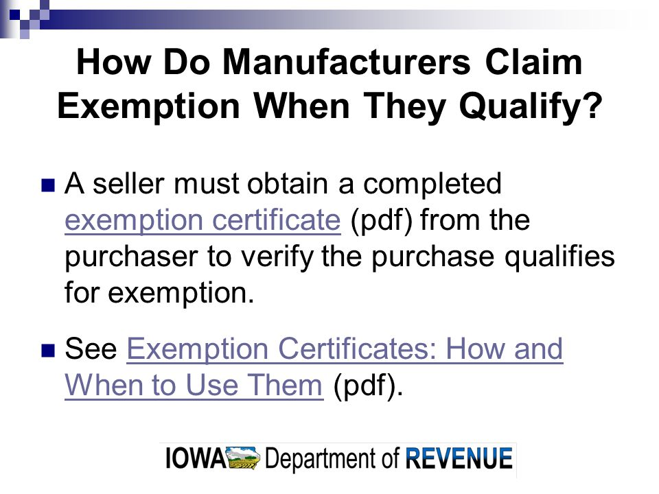 How Do Manufacturers Claim Exemption When They Qualify? A seller must obtain a completed exemption certificate (pdf) from the purchaser to verify the
