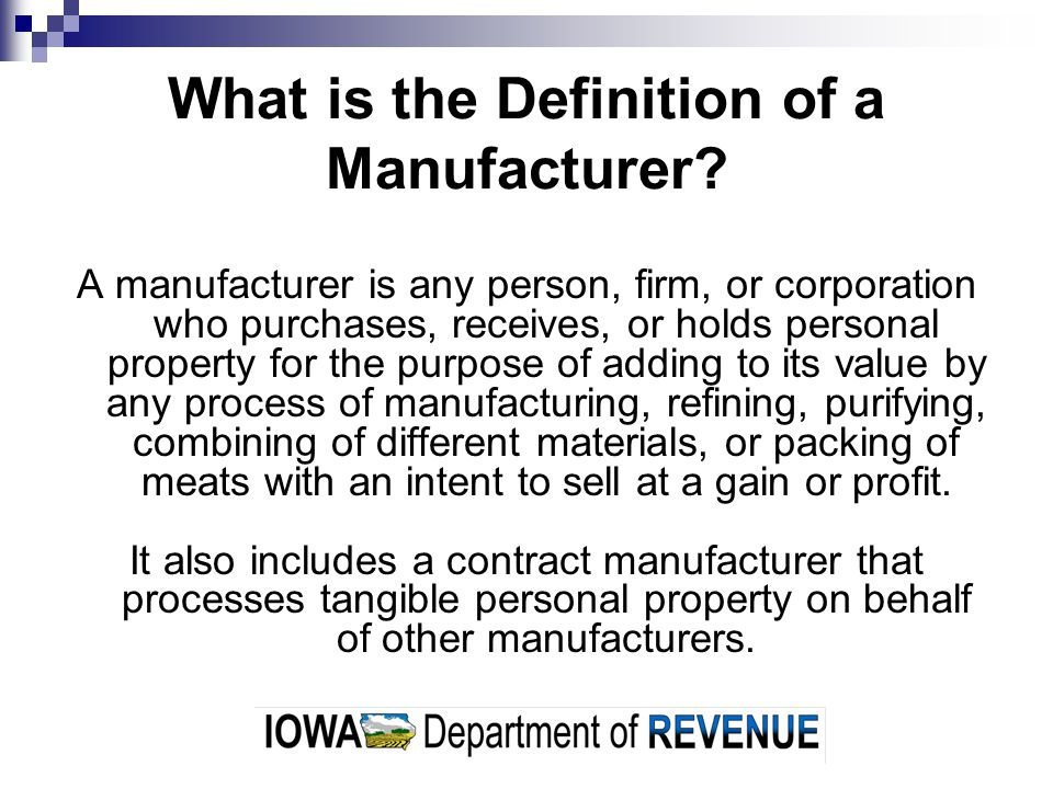 What is the Definition of a Manufacturer? A manufacturer is any person, firm, or corporation who purchases, receives, or holds personal property for t