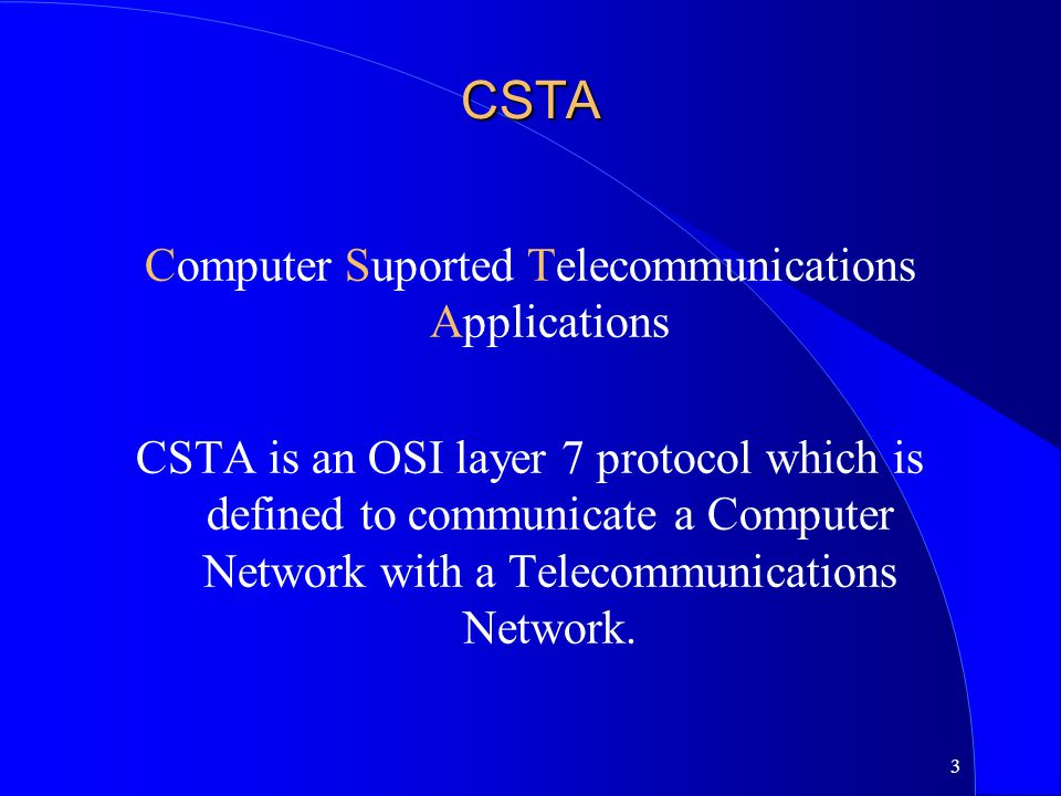 3 CSTA Computer Suported Telecommunications Applications CSTA is an OSI layer 7 protocol which is defined to communicate a Computer Network with a Tel
