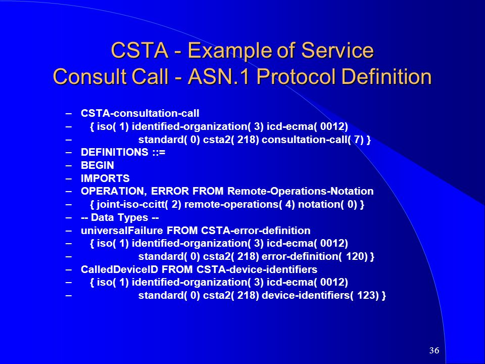 36 CSTA - Example of Service Consult Call - ASN.1 Protocol Definition –CSTA-consultation-call –{ iso( 1) identified-organization( 3) icd-ecma( 0012) –