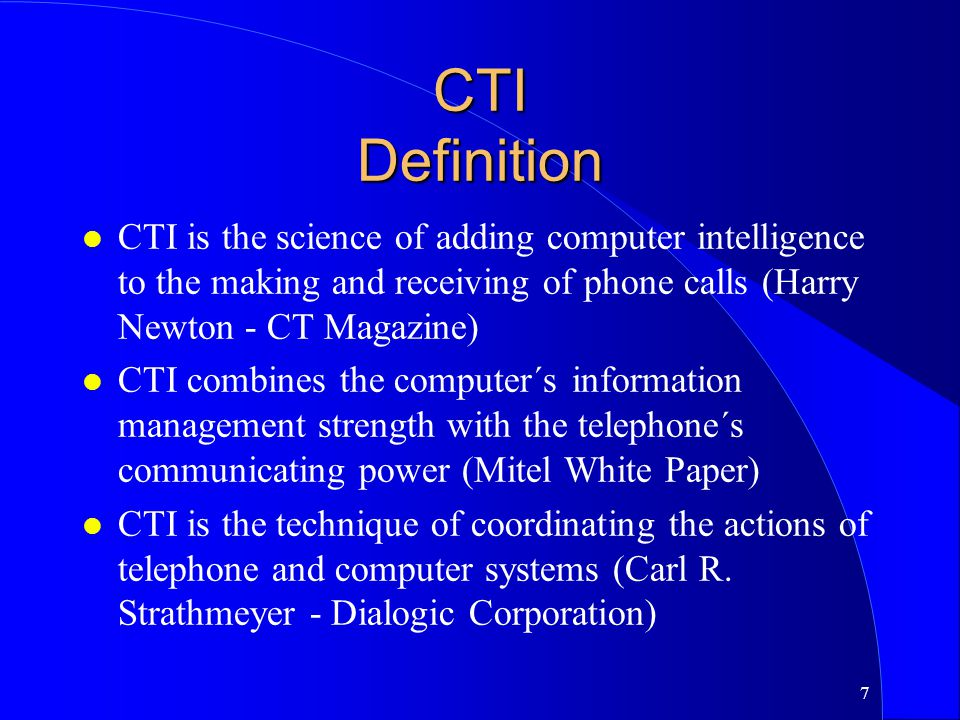 7 CTI Definition l CTI is the science of adding computer intelligence to the making and receiving of phone calls (Harry Newton - CT Magazine) l CTI co