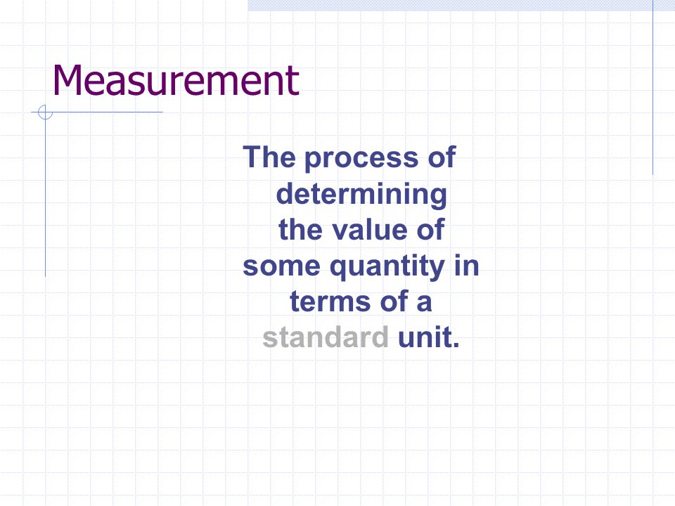Measurement The process of determining the value of some quantity in terms of a standard unit.