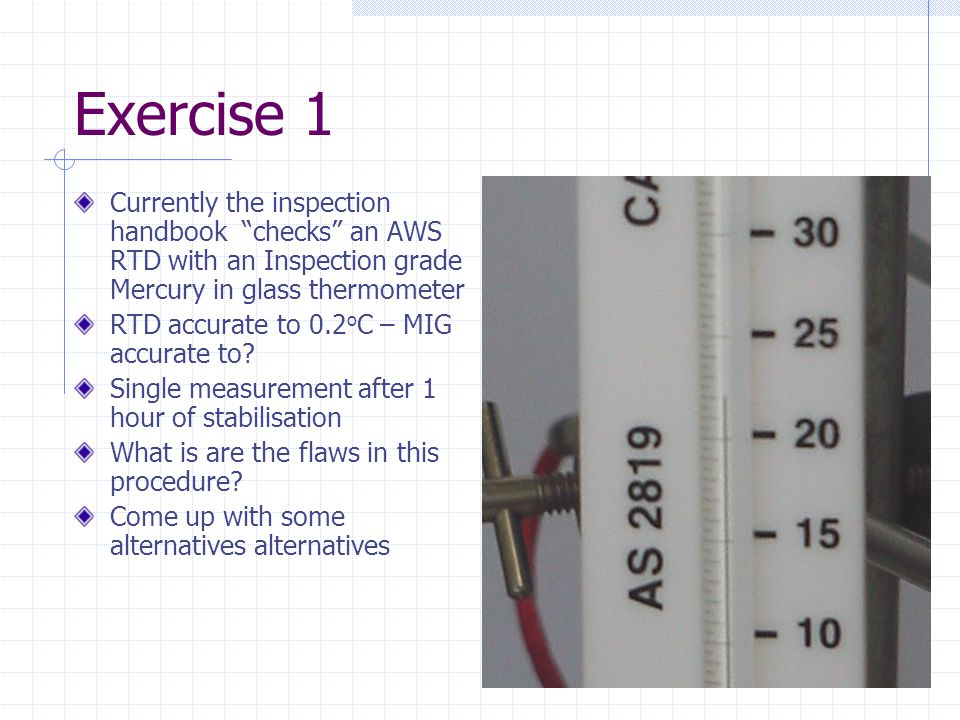 Exercise 1 Currently the inspection handbook checks an AWS RTD with an Inspection grade Mercury in glass thermometer RTD accurate to 0.2 o C – MIG accurate to.