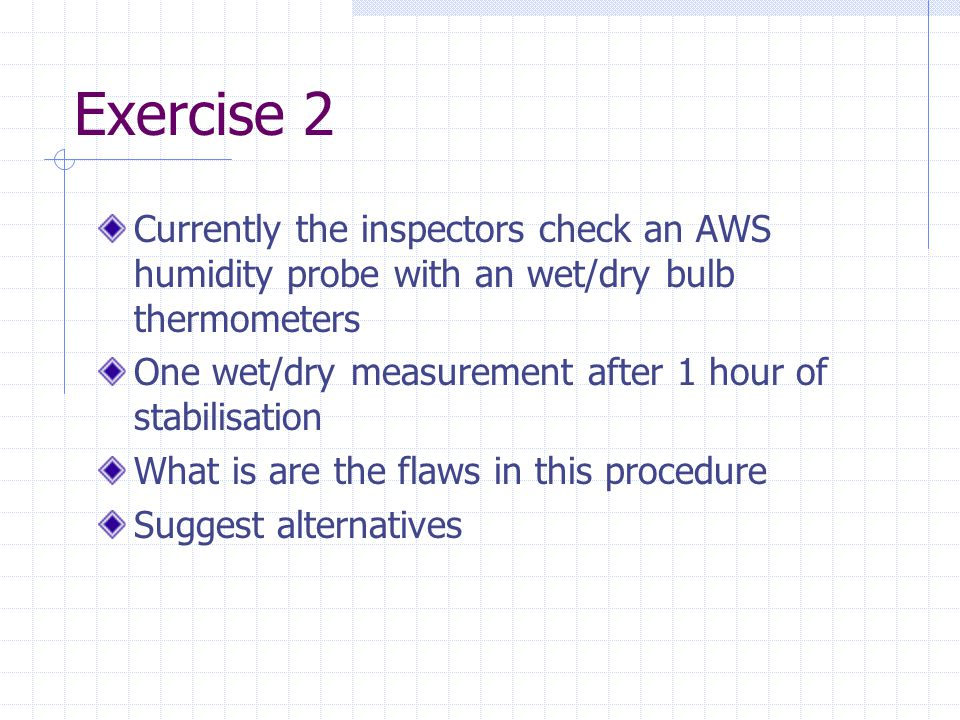 Exercise 2 Currently the inspectors check an AWS humidity probe with an wet/dry bulb thermometers One wet/dry measurement after 1 hour of stabilisation What is are the flaws in this procedure Suggest alternatives