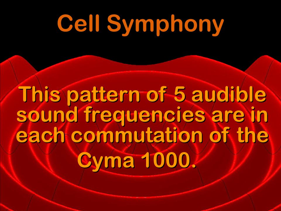 This pattern of 5 audible sound frequencies are in each commutation of the Cyma 1000.